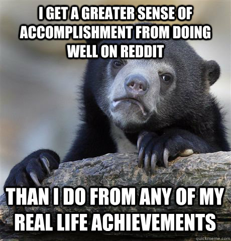 I get a greater sense of accomplishment from doing well on Reddit than i do from any of my real life achievements - I get a greater sense of accomplishment from doing well on Reddit than i do from any of my real life achievements  Confession Bear