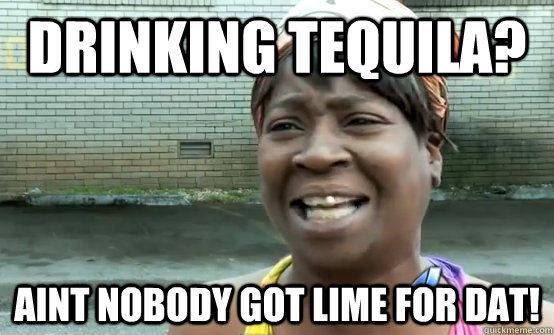 Drinking Tequila? Aint nobody got lime for dat! - Drinking Tequila? Aint nobody got lime for dat!  Sweet Brown Daylight Savings