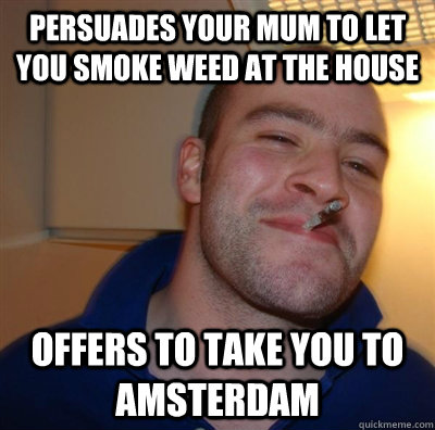 persuades your mum to let you smoke weed at the house offers to take you to amsterdam - persuades your mum to let you smoke weed at the house offers to take you to amsterdam  GGG plays SC