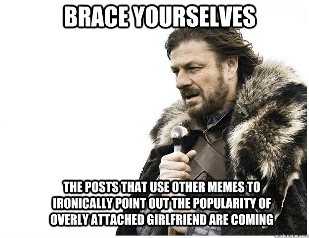Brace yourselves The posts that use other memes to ironically point out the popularity of overly attached girlfriend are coming - Brace yourselves The posts that use other memes to ironically point out the popularity of overly attached girlfriend are coming  Imminent Ned