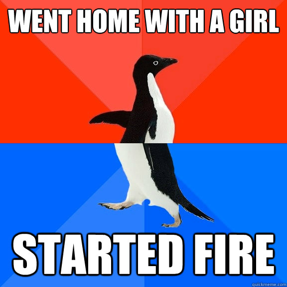 Went home with a girl Started fire - Went home with a girl Started fire  Socially Awesome Awkward Penguin