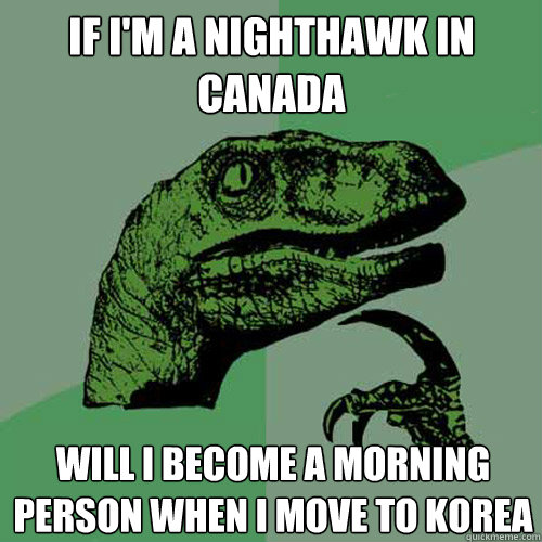 If I'm a nighthawk In Canada Will I become a morning person when I move to Korea - If I'm a nighthawk In Canada Will I become a morning person when I move to Korea  Philosoraptor