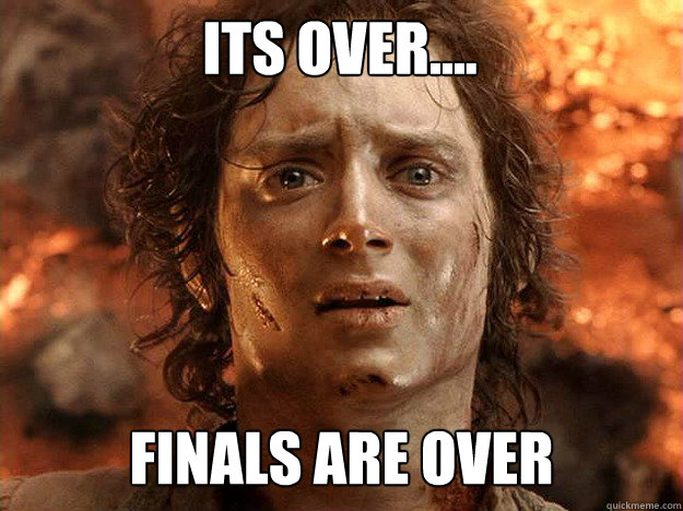 its over.... finals are over