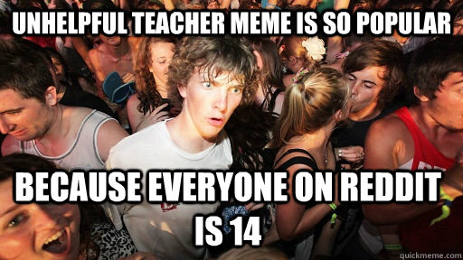 Unhelpful teacher meme is so popular because everyone on reddit is 14 - Unhelpful teacher meme is so popular because everyone on reddit is 14  Sudden Clarity Clarence