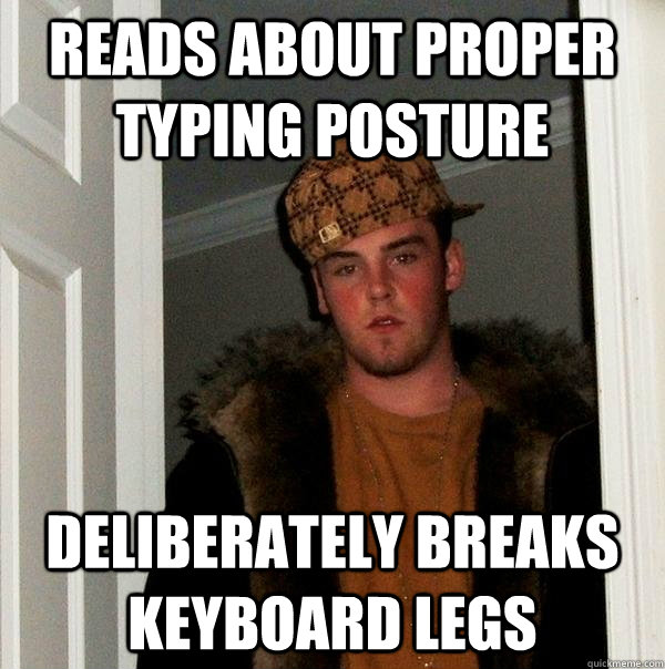 Reads about proper typing posture deliberately breaks keyboard legs - Reads about proper typing posture deliberately breaks keyboard legs  Scumbag Steve