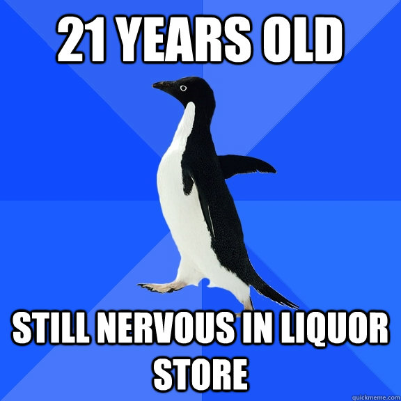 21 Years old Still nervous in liquor store - 21 Years old Still nervous in liquor store  Socially Awkward Penguin