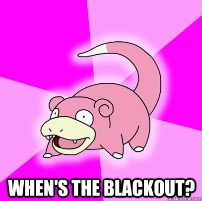 when's the blackout? -  when's the blackout?  Slowpoke