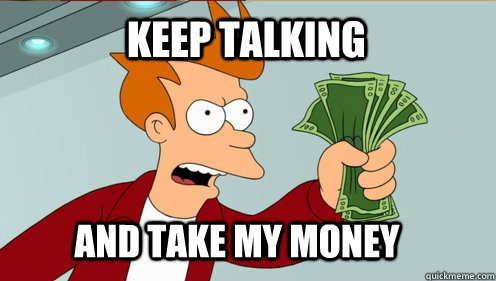 Keep talking  AND TAKE MY MONEY - Keep talking  AND TAKE MY MONEY  fry take my money