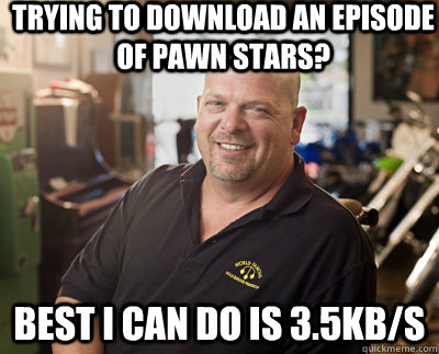 trying to download an episode of pawn stars? best i can do is 3.5kb/s  Pawn Stars