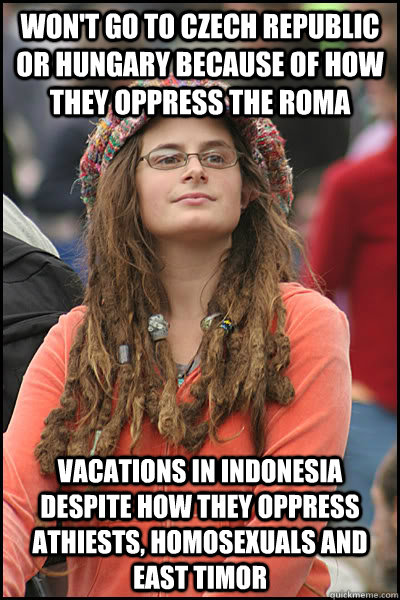Won't go to Czech Republic or Hungary because of how they oppress the Roma Vacations in Indonesia despite how they oppress Athiests, homosexuals and East Timor - Won't go to Czech Republic or Hungary because of how they oppress the Roma Vacations in Indonesia despite how they oppress Athiests, homosexuals and East Timor  College Liberal