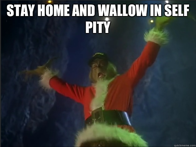 Stay home and wallow in self pity   The Grinch