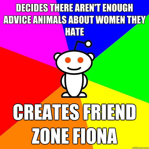 Decides there aren't enough advice animals about women they hate creates friend zone fiona - Decides there aren't enough advice animals about women they hate creates friend zone fiona  Reddit Alien