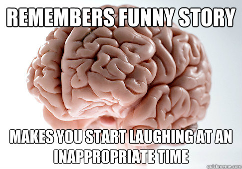 remembers funny story makes you start laughing at an inappropriate time - remembers funny story makes you start laughing at an inappropriate time  Scumbag Brain