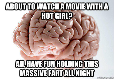 about to watch a movie with a hot girl? ah, have fun holding this massive fart all night - about to watch a movie with a hot girl? ah, have fun holding this massive fart all night  Scumbag Brain