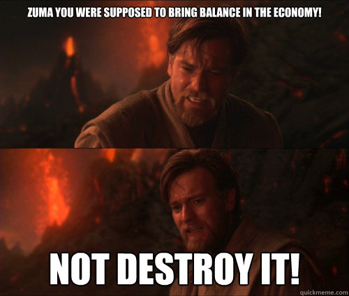 Zuma you were supposed to bring balance in the economy! Not destroy it!