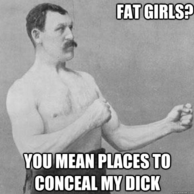 fat girls? you mean places to conceal my dick - fat girls? you mean places to conceal my dick  overly manly man