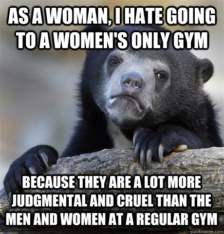 As a woman, I hate going to a women's only gym because they are a lot more judgmental and cruel than the men and women at a regular gym - As a woman, I hate going to a women's only gym because they are a lot more judgmental and cruel than the men and women at a regular gym  Confession Bear