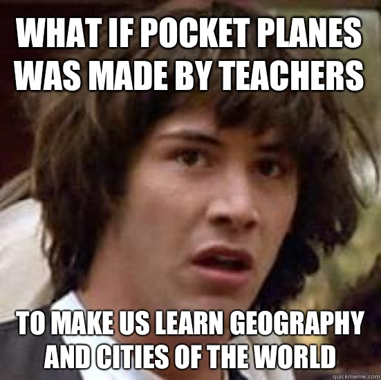 What if Pocket Planes was made by teachers To make us learn geography and cities of the world - What if Pocket Planes was made by teachers To make us learn geography and cities of the world  conspiracy keanu