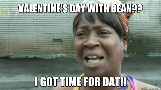 Valentine's Day with Bean?? I got time for Dat!!
