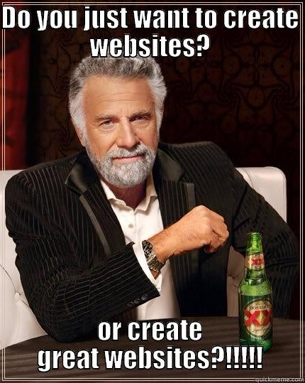 DO YOU JUST WANT TO CREATE WEBSITES? OR CREATE GREAT WEBSITES?!!!!! The Most Interesting Man In The World