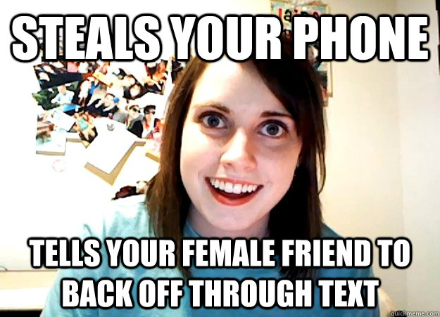 steals your phone tells your female friend to back off through text - steals your phone tells your female friend to back off through text  Overly Attached Girlfriend