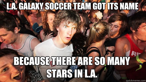 L.A. Galaxy soccer team got its name  because there are so many stars in L.A. - L.A. Galaxy soccer team got its name  because there are so many stars in L.A.  Sudden Clarity Clarence