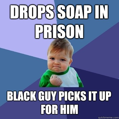 Drops soap in prison Black guy picks it up for him - Drops soap in prison Black guy picks it up for him  Success Kid