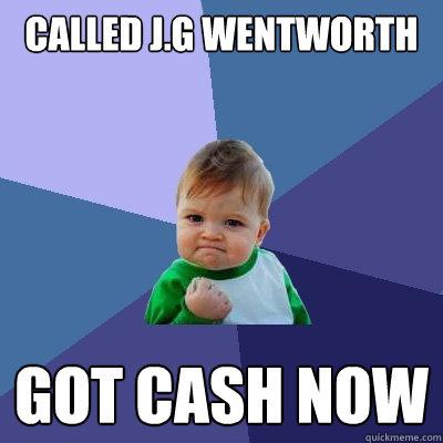 called j.g wentworth  got cash now - called j.g wentworth  got cash now  Success Kid