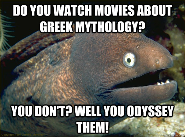 Do you watch movies about greek mythology? You don't? Well you Odyssey them! - Do you watch movies about greek mythology? You don't? Well you Odyssey them!  Bad Joke Eel