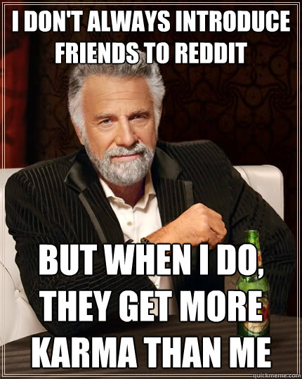 I don't always introduce friends to reddit But when I do, they get more karma than me - I don't always introduce friends to reddit But when I do, they get more karma than me  The Most Interesting Man In The World