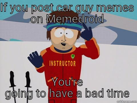 IF YOU POST CAR GUY MEMES ON MEMEDROID YOU'RE GOING TO HAVE A BAD TIME Bad Time
