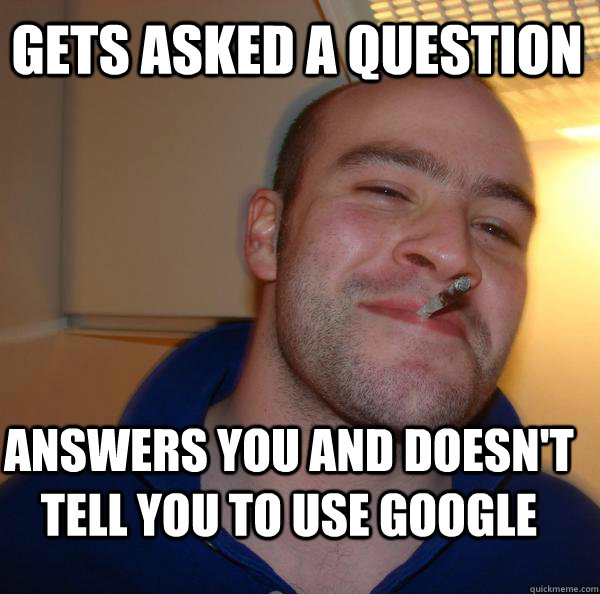 gets asked a question  answers you and doesn't tell you to use google - gets asked a question  answers you and doesn't tell you to use google  Misc