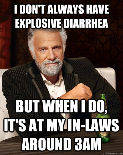 I don't always have explosive diarrhea But when I do, it's at my in-laws around 3AM - I don't always have explosive diarrhea But when I do, it's at my in-laws around 3AM  The Most Interesting Man In The World