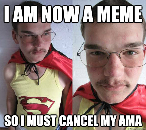 I am now a meme so i must cancel my ama - I am now a meme so i must cancel my ama  No meme AMAs!  Your rule, not ours!