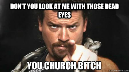 Don't you look at me with those dead eyes You church bitch - Don't you look at me with those dead eyes You church bitch  kenny powers