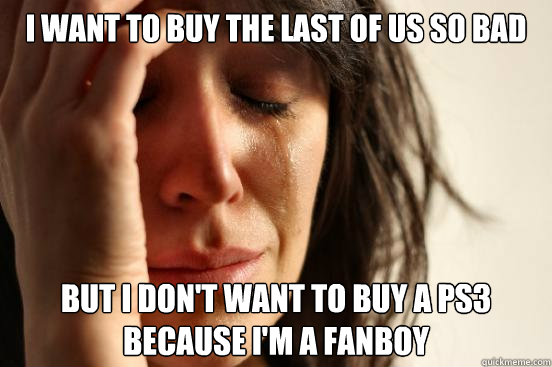 I want to buy The Last Of Us so bad but I don't want to buy a PS3 because I'm a fanboy - I want to buy The Last Of Us so bad but I don't want to buy a PS3 because I'm a fanboy  First World Problems