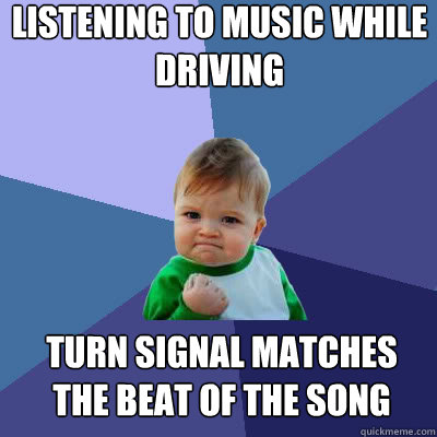 Listening to music while driving turn signal matches the beat of the song - Listening to music while driving turn signal matches the beat of the song  Success Baby