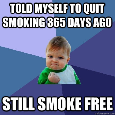 Told myself to quit smoking 365 days ago Still smoke free - Told myself to quit smoking 365 days ago Still smoke free  Success Kid