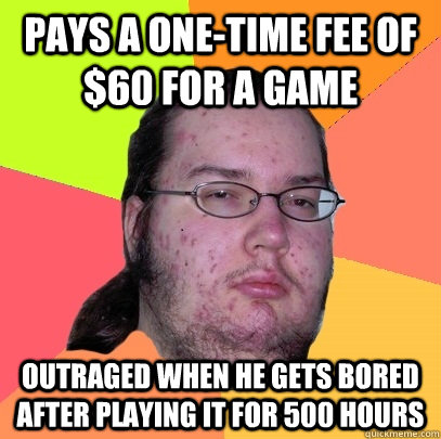 Pays a one-time fee of $60 for a game Outraged when he gets bored after playing it for 500 hours - Pays a one-time fee of $60 for a game Outraged when he gets bored after playing it for 500 hours  Butthurt Dweller