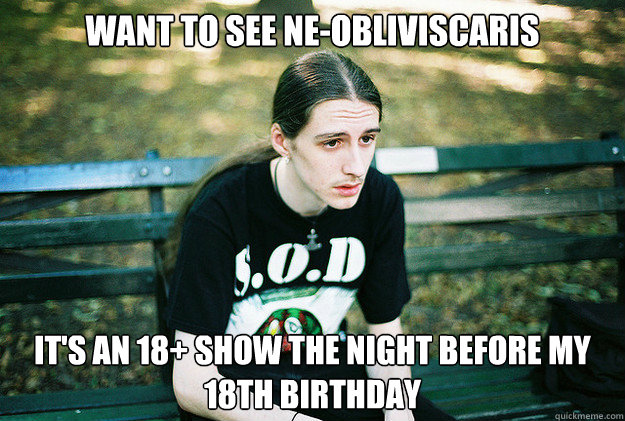 Want to see Ne-obliviscaris it's an 18+ show the night before my 18th birthday - Want to see Ne-obliviscaris it's an 18+ show the night before my 18th birthday  First World Metal Problems