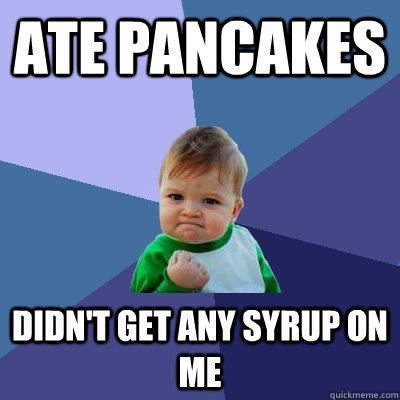 Ate Pancakes Didn't get any syrup on me - Ate Pancakes Didn't get any syrup on me  Success Kid