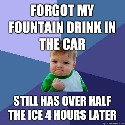 Forgot my Fountain drink in the car Still has over half the ice 4 hours later - Forgot my Fountain drink in the car Still has over half the ice 4 hours later  Success Kid
