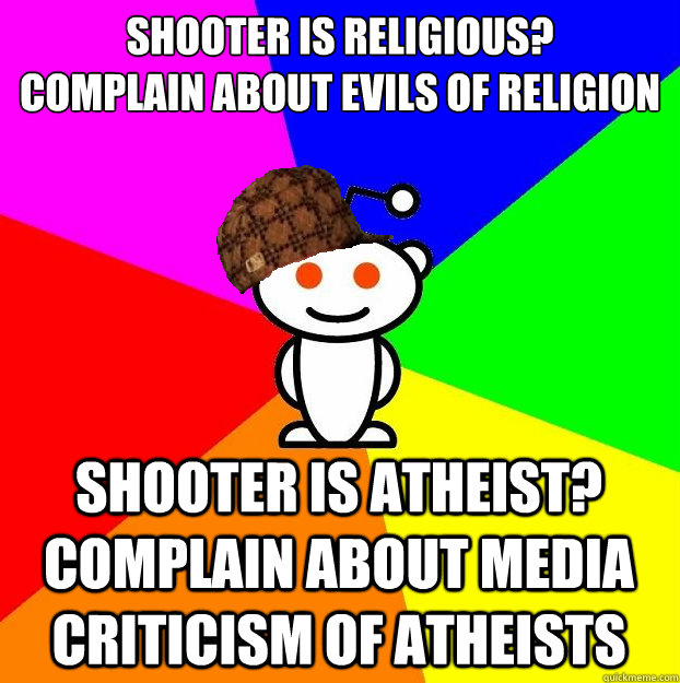 SHOOTER IS RELIGIOUS?  COMPLAIN ABOUT EVILS OF RELIGION SHOOTER IS ATHEIST? COMPLAIN ABOUT MEDIA CRITICISM OF ATHEISTS - SHOOTER IS RELIGIOUS?  COMPLAIN ABOUT EVILS OF RELIGION SHOOTER IS ATHEIST? COMPLAIN ABOUT MEDIA CRITICISM OF ATHEISTS  Scumbag Redditor