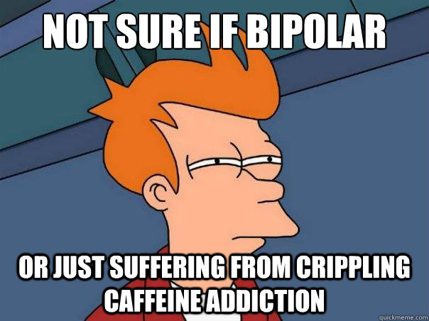 not sure if bipolar or just suffering from crippling caffeine addiction - not sure if bipolar or just suffering from crippling caffeine addiction  Futurama Fry