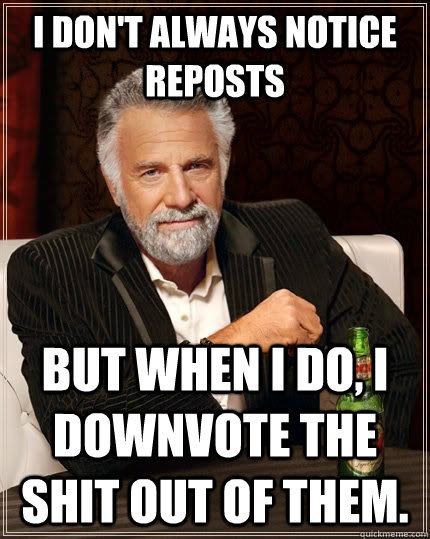 I don't always notice reposts but When I do, I downvote the shit out of them. - I don't always notice reposts but When I do, I downvote the shit out of them.  The Most Interesting Man In The World
