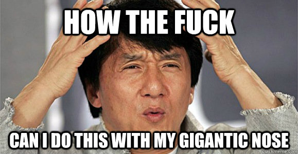 How the fuck can i do this with my gigantic nose - How the fuck can i do this with my gigantic nose  Confused Jackie Chan