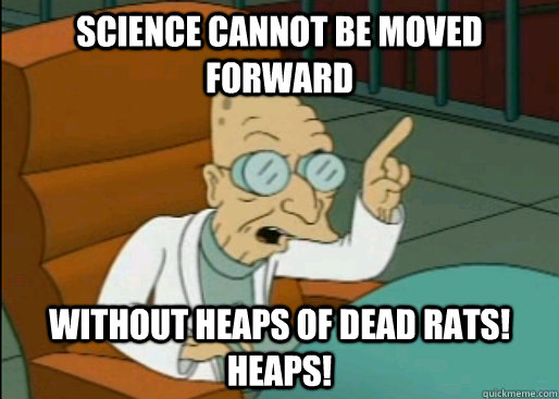 Science cannot be moved forward Without heaps of dead rats! HEAPS!