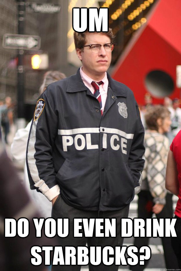 Um do you even drink starbucks? - Um do you even drink starbucks?  Hipster Cop