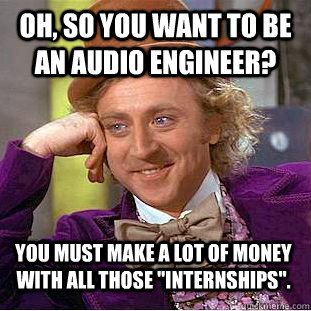 Oh, So you want to be an audio engineer? You must make a lot of money with all those