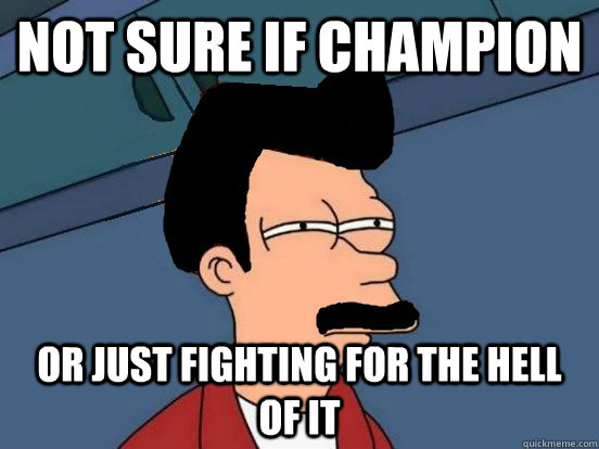 Not sure if champion or just fighting for the hell of it